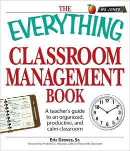 The Everything Classroom Management Book: A teacher?s guide to an organized, productive, and calm classroom