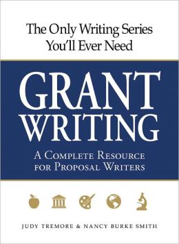 The Only Writing Series You'll Ever Need - Grant Writing: A Complete Resource for Proposal Writers Judy Tremore and Nancy Burke Smith