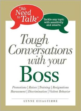 We Need to Talk - Tough Conversations With Your Boss: From Promotions to Resignations Tackle Any Topic with Sensitivity and Smarts