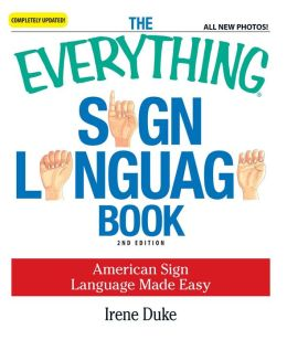 The Everything Sign Language Book: American Sign Language Made Easy... All new photos!