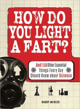 How Do You Light a Fart?: And 150 Other Essential Things Every Guy Should Know about Science