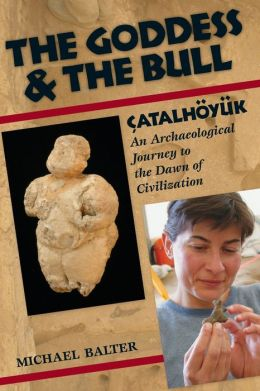 Goddess and the Bull: Çatalhöyük: An Archaeological Journey to the Dawn of Civilization