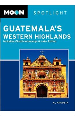 Moon Spotlight Guatemala's Western Highlands: Including Chichicastenango & Lake Atitlan