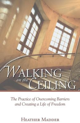 Walking on the Ceiling: The Practice of Overcoming Barriers and Creating a Life of Freedom