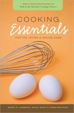 Cooking Essentials for the Young and Novice Cook: Tried and Tested Recipes from the Kids in the Kitchen Cooking Classes