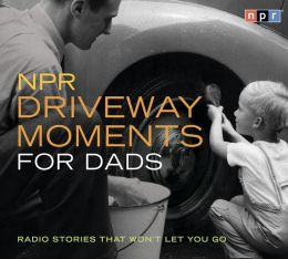 NPR Driveway Moments for Dads: Radio Stories That Won't Let You Go