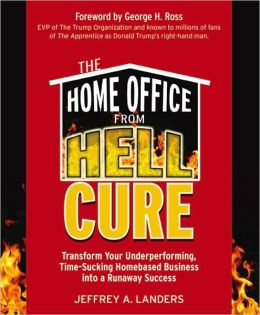 Home Office From Hell Cure: Transform Your Underperforming, Time-Sucking Homebased Business Into a Runaway Success