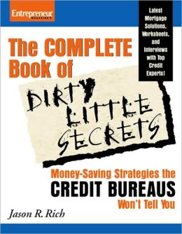 The Complete Book of Dirty Little Secrets: Money-Saving Strategies the Credit Bureaus Won't Tell You