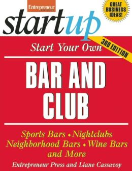Start Your Own Bar and Club: Sports Bars, Night Clubs, Neighborhood Bars, Wine Bars, and More