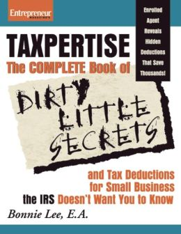 Taxpertise: The Complete Book of Dirty Little Secrets and Tax Deductions for Small Businesses the IRS Doesn't Want You to Know