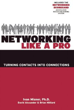 Networking Like a Pro: Turning Contacts into Connections Ivan Misner, David Alexander and Brian Hilliard