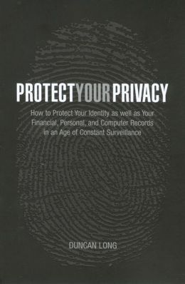 Protect Your Privacy: How to Protect Your Identity as well as Your Financial, Personal, and Computer Records in an Age of Constant Surveillance