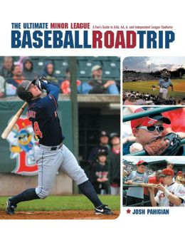 The Ultimate Minor League Baseball Road-Trip: A Fan's Guide to AAA, AA, A, and Independent League Stadiums