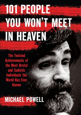 101 People You Won't Meet in Heaven: The Twisted Achievements of the Most Brutal and Sadistic Individuals the World has Even Known