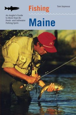 Fishing Maine: An Angler's guide to More Than 80 Fresh and Saltwater Fishing Spots