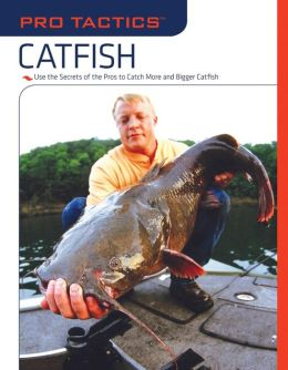 Catfish: Use the Secrets of the Pros to Catch More and Bigger Catfish