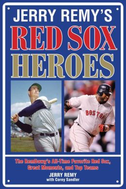 Jerry Remy's Red Sox Heroes: The RemDawg's All-Time Favorite Red Sox Great Moments and Top Teams