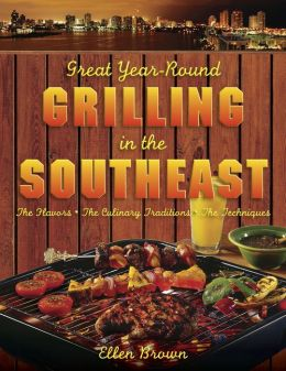 Great Year-Round Grilling in the Southeast: The Flavours, the Culinary Traditions, the Techniques