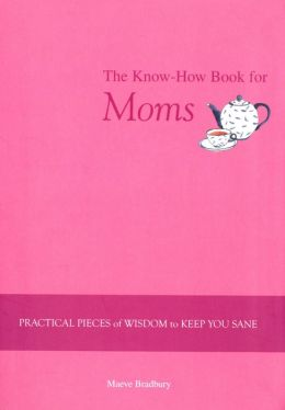 Know-How Book for Moms: Practical Pieces of Wisdom to Keep You Sane
