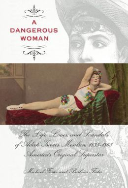 A Dangerous Woman: The Life, Loves, and Scandals of Adah Isaacs Menken, 1835-1868, America's Original Superstar