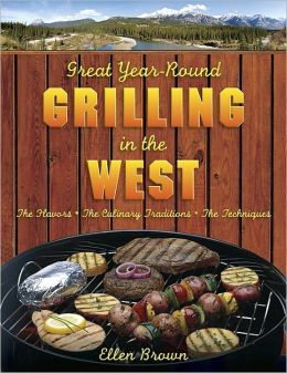 Great Year-Round Grilling in the West: *The Flavors * The Culinary Traditions * The Techniques (Great Year-Round Grilling In...)