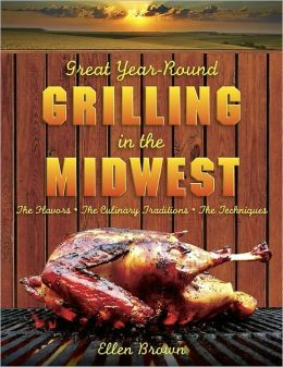 Great Year-Round Grilling in the Midwest: *The Flavors * The Culinary Traditions * The Techniques (Great Year-Round Grilling In...)