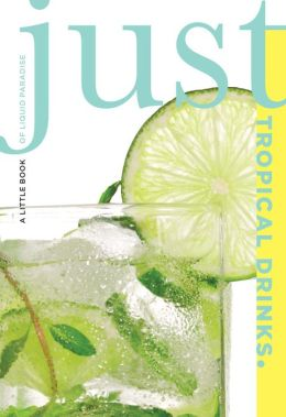 Just Tropical Drinks: A Little Book of Liquid Paradise