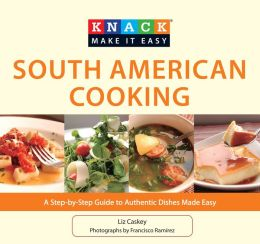 Knack South American Cooking: A Step-by-Step Guide to Authentic Dishes Made Easy