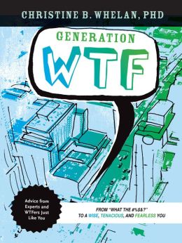 Generation WTF: From What the #$%&! to a Wise, Tenancious, and Fearless You: Advice on How to Get There from Experts and WTFers Just Like You