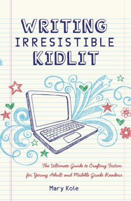 Writing Irresistible Kidlit: The Ultimate Guide to Crafting Fiction for Young Adult and Middle Grade Readers