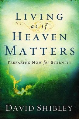 Living as If Heaven Matters: Preparing Now for Eternity
