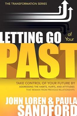Letting Go of Your Past: Take Control of Your Future by Addressing the Habits, Hurts, and Attitudes That Remain from Previous Relationships