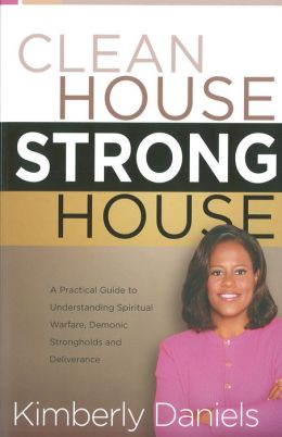 Clean House, Strong House: A Practical Guide to Understanding Spiritual Warfare, Demonic Strongholds and Deliverance