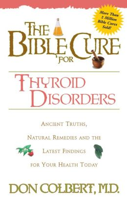 The Bible Cure for Thyroid Disorders: Ancient Truths, Natural Remedies and the Latest Findings for Your Health Today
