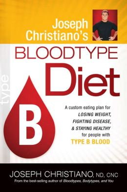 Joseph Christiano's Bloodtype Diet B: A Custom Eating Plan for Losing Weight, Fighting Disease, and Staying Healthy for People with Type B Blood