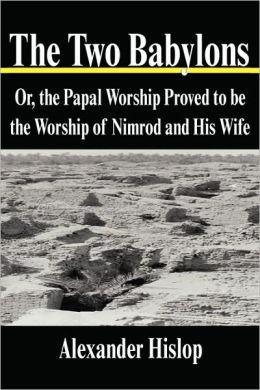 Two Babylons: Or, the Papal Worship Proved to Be the Worship of Nimrod and His Wife