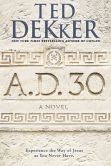 Book Cover Image. Title: A.D. 30:  A Novel, Author: Ted Dekker