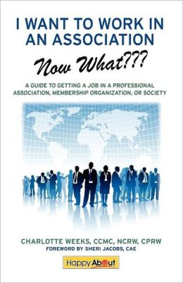 I Want to Work in an Association--Now What: A Guide to Getting a Job in a Professional Association, Membership Organization, or Society