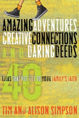 Amazing Adventures, Creative Connections, and Daring Deeds: 40 Ideas That Put Feet to Your Family's Faith