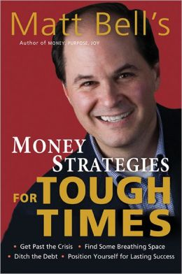 Matt Bell's Money Strategies for Tough Times: Get Past the Crisis, Find Some Breathing Space, Ditch the Debt, Position Yourself for Lasting Success