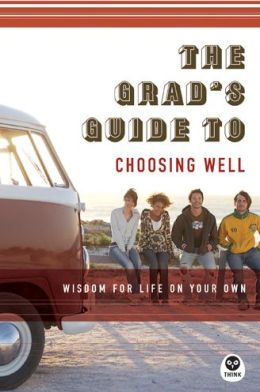 The Grad's Guide to Choosing Well: Wisdom for Life on Your Own