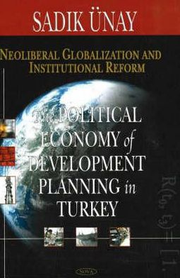 Neoliberal Globalization and Institutional Reform: The Political Economy of Development and Planning in Turkey