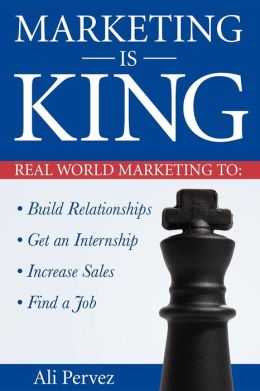 Marketing Is King: Real World Marketing to Build Relationships, Get an Internship, Increase Sales and Find a Job