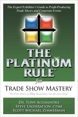 The Platinum Rule for Trade Show Mastery: The Expert Exhibitor's Guide to Profit-Producing Trade Shows & Corporate Events