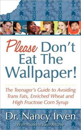 Please Don't Eat the Wallpaper!: The Teenager's Guide to Avoiding Trans Fats, Enriched Wheat and High Fructose Corn Syrup