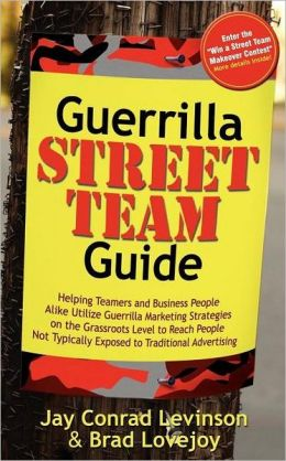Guerrilla Street Team Guide: Helping Teamers and Business People Alike Utilize Guerrilla Marketing Strategies on the Grassroots Level to Reach People Not Typically Exposed to Traditional Advertising