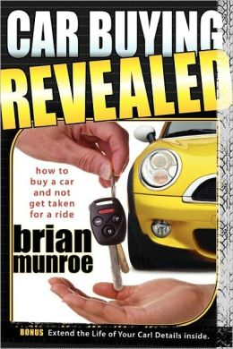 Car Buying Revealed: How to Buy a Car and Not Get Taken for a Ride Brian Munroe