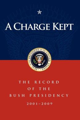 A Charge Kept: The Record of the Bush Presidency 2001 - 2009