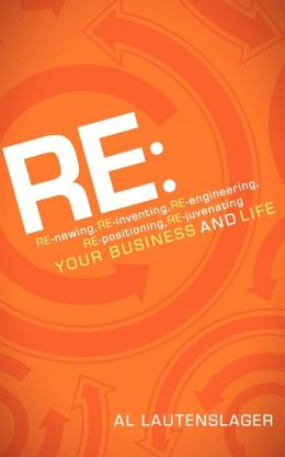 RE:: RE-newing, RE-inventing, RE-engineering, RE-positioning, RE-juvenating Your Business and Life