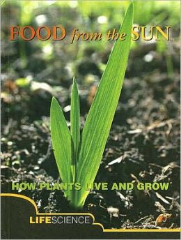 Food from the Sun: How Plants Live and Grow; Life Science